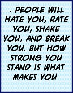 People will hate you, rate you, shake you, and break you. ...