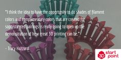 """""""I think the idea to have the opportunity to do shades of filament colors and complimentary colors that are created for sophisticated pairings is really going to open up the demonstration of how great 3D printing can be.""""   - Tracy Hazzard"""