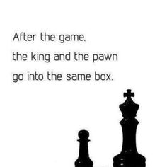 After the game, the king and the pawn go into the same box.......Everyone has values yet their values may not be the same as yours....you can change theirs or change yours or don't change ....... whatever the choice will be is the same result ........ we are still making daily history.