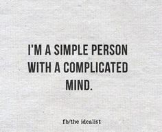 I'm a simple person with a complicated mind. Idealist