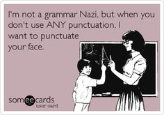 I'm not a grammar Nazi, but when you don't use ANY punctuation, I want to punctuate your face.