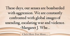 The most popular Margaret J. Wheatley Quotes About War - 72159 : These days, our senses are bombarded with aggression. We are constantly confronted with global images of unending, escalating war and violence. War Quotes, Politics, Image