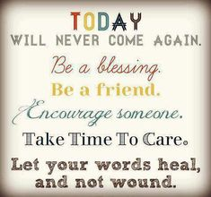 Today will never come again. Be a blessing. Be a friend. Encourage someone. Take Time to Care. Let your words heal, and not wound.