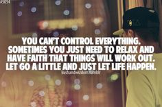 you can't control everything. let go a little and just let life happen.
