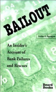 Bailout: An Insider's Account of Bank Failures and Rescues by Irvine H. Sprague. $34.95. Author: Irvine H. Sprague. Publication: December 1, 2000. Publisher: Beard Books (December 1, 2000)