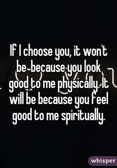 If I choose you, it won't be  because you look good to me physically. It will be because you feel good to me spiritually.