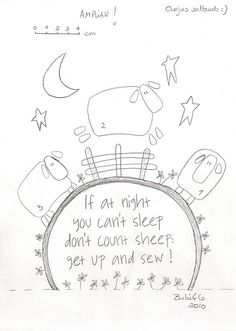 If at night, you can't sleep, don't count sheep, get up and sew :)                                                                                                                                                                                 Más