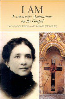 I Am: Eucharistic Meditations on the Gospel (Venerable Concepcion Cabrera De Armida): Concepción Cabrera de Armida (Conchita): 9780818908903: Amazon.com: Books
