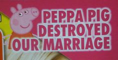 Real Life Has Never Been So Good - marriage ruined by Peppa Pig?