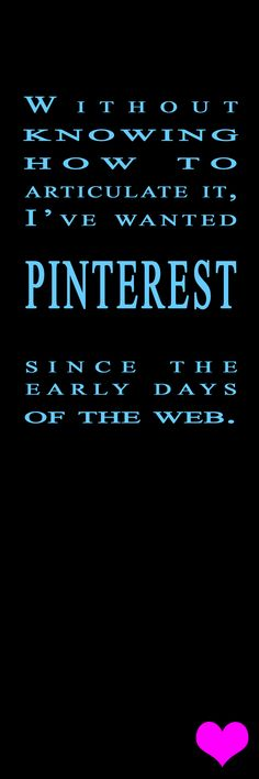 Without knowing how to articulate it, I've wanted PINTEREST since the early days of the web. #quote