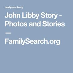 John Libby Story - Photos and Stories — FamilySearch.org