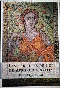 """Las tablillas de boj de Apronenia Avitia Quignard, Pascal. """"Pocos datos exactos se conocen acerca de la vida de Apronenia Avitia. Sin embargo, sí sabemos que esta mujer excepcional solía escribir anécdotas, deseos y pensamientos sobre unas tablillas de mandera de boj. En ellas se encuentra la verdad de una mujer independiente en una de las épocas más convulsas y fascinantes de todo los tiempos: el Imperio Romano y su desintegración."""
