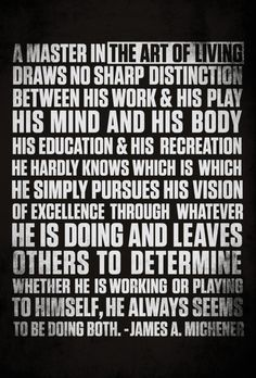 A master in the art of living draws no sharp distinction between his work & his play, his mind and his body, his education & his recreation. He hardly knows which is which. He simply pursues his vision of excellence through whatever he is doing and leaves others to determine whether he is working or playing to himself, he always seems to be doing both, James A. Michener #quote #life
