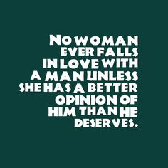 No woman ever falls in love with a man unless she has a better opinion of him than he deseves.