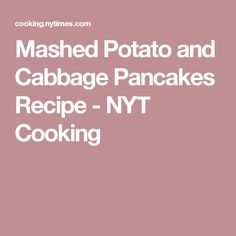 Mashed Potato and Cabbage Pancakes Recipe - NYT Cooking
