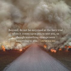 """""""Beloved, do not be surprised at the fiery trial when it comes upon you to test you, as though something strange were happening to you."""" –1 Peter 4:12 ESV"""