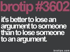 brotip #3602 It's better to lose an argument to someone than to lose someone to an argument.