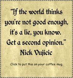 """If the world thinks you're not good enough, it's a lie, you know. Get a second opinion."" Nick Vujicic (click to put this on your coffee mug. Great gift idea!)"