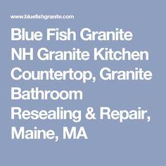 Blue Fish Granite NH Granite Kitchen Countertop, Granite Bathroom Resealing & Repair, Maine, MA