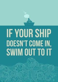 """""""If your ship doesn't come in, swim out to it."""" (Dogpaddle if you must)"""