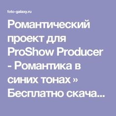 Романтический проект для ProShow Producer - Романтика в синих тонах » Бесплатно скачать рамки для фотографий,клипарт,шрифты,шаблоны для Photoshop,костюмы,рамки для фотошопа,обои,фоторамки,DVD обложки,футажи,свадебные футажи,детские футажи,школьные футажи,видеоредакторы,видеоуроки,скрап-наборы