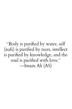 Beautiful quote by Imam Ali. Body is purified be water, self (nafs) is purified by tears, intellect is purified by knowledge, and the soul is purified with love. -Imam Ali (a. Hazrat Ali Sayings, Imam Ali Quotes, Muslim Quotes, Religious Quotes, Spiritual Quotes, Quran Verses, Quran Quotes, Wisdom Quotes, Quotes To Live By