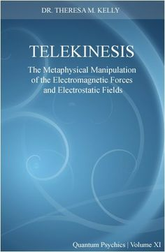 Telekinesis - The Metaphysical Manipulation of the Electromagnetic Force and Electrostatic Fields ( Parapsychology Paper) (Quantum Psychics, XI) by Dr. Theresa M. Kelly. $4.99. 9 pages
