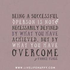 Ser uma pessoa de sucesso não é necessáriamente definida pelo que alcançaste mas pelo que superaste.