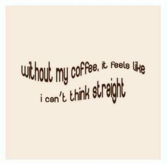 It should read:  Without coffee I CAN'T think straight....