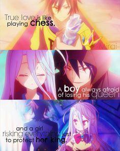 « Le véritable amour est comme une partie d'échec. Un garçon aura toujours peur de perdre sa reine et une fille risquera tout pour protéger son roi. » - No Game No Life