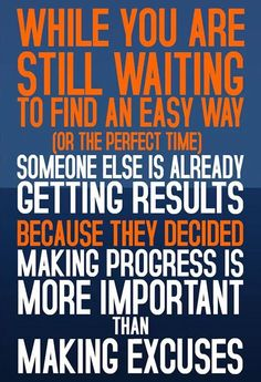 While you are still waiting to find an easy way (or the perfect time), someone else is already getting results, because they decided making progress is more important than making excuses. thedailyquotes.com
