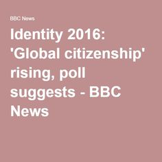 Identity 2016: 'Global citizenship' rising, poll suggests - BBC News  Not good under the NWO.