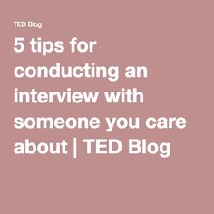 5 tips for conducting an interview with someone you care about | TED Blog