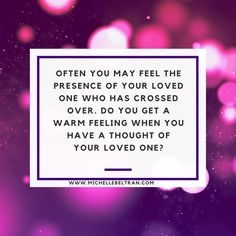 Often you may feel the presence of your loved one who has crossed over. Do you get a warm feeling when you have thought of your loved one?