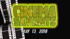 Cinema Savants - May 13, 2018