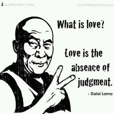 Dalai Lama Quotes What is Love? Love is absence of judgement Dalai Lama Dalai Lama, Great Quotes, Quotes To Live By, Me Quotes, Inspirational Quotes, Motivational, Yoga Quotes, Quotable Quotes, Wisdom Quotes