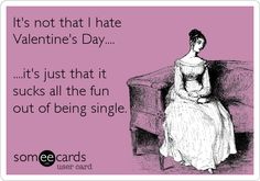 It's not that I hate Valentine's Day.... ....it's just that it sucks all the fun out of being single.