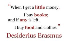 When I get a little money, I buy books; and if any is left, I buy food and clothes.