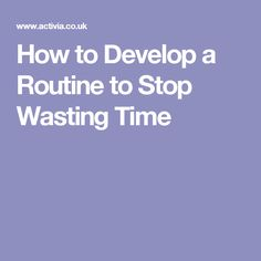 How to Develop a Routine to Stop Wasting Time