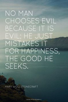 No man chooses evil because it is evil; he just mistakes it for happiness, the good he seeks.<br /><br /> Mary Wollstonecraft |