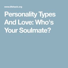 Personality Types And Love: Who's Your Soulmate?