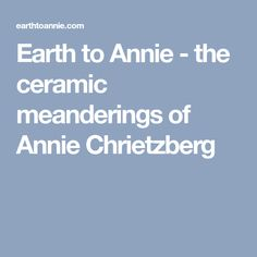 Earth to Annie - the ceramic meanderings of Annie Chrietzberg