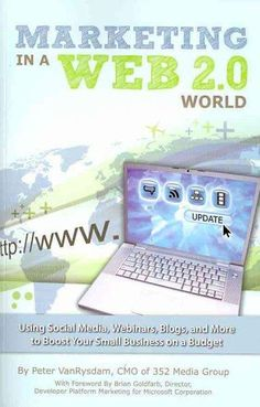 Marketing in a Web 2.0 World: Using Social Media, Webinars, Blogs, and More to Boost Your Small Business on a Budget