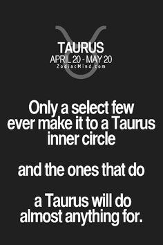 Only a select few ever make it to a Taurus inner circle, and the ones that do, a Taurus will do almost anything for.