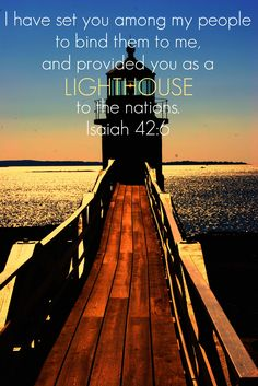 Isaiah 42:6 ~ I have set you among My people to bind them to Me, and provided you as a lighthouse to the nations...