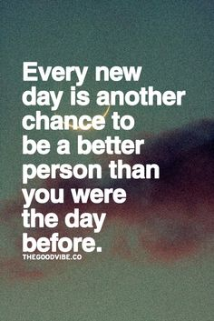 Every new day is another chance to be better person than you were the day before.