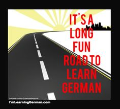 It's a long road to learn any language. But just imagine... you can speak German if you just try! It's fun!