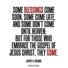 Some blessings come soon, some come late, and some don't come until heaven; but for those who embrace the gospel of Jesus Christ, they come.  -- Jeffrey R. Holland