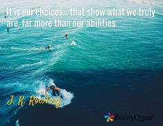 It is our choices... that show what we truly are, far more than our abilities. / J. K. Rowling