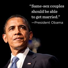 """Same-sex couples should be able to get married."" - President Barack Obama"